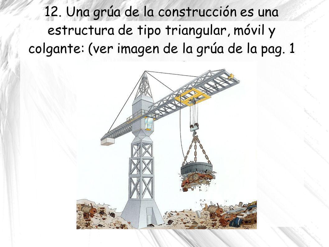 12. Una grúa de la construcción es una estructura de tipo triangular, móvil y colgante: (ver imagen de la grúa de la pag. 1 y pag. 2)