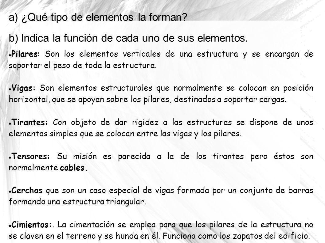 a) ¿Qué tipo de elementos la forman? b) Indica la función de cada uno de sus elementos. Pilares: Son los elementos verticales de una estructura y se e