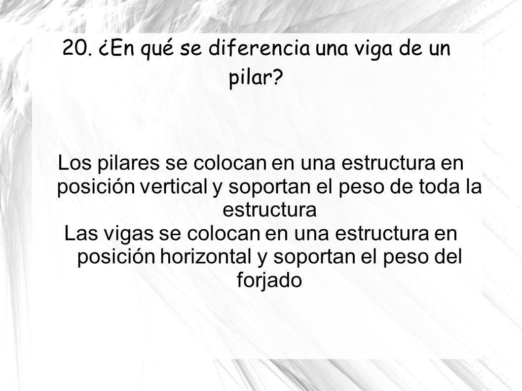 20. ¿En qué se diferencia una viga de un pilar? Los pilares se colocan en una estructura en posición vertical y soportan el peso de toda la estructura