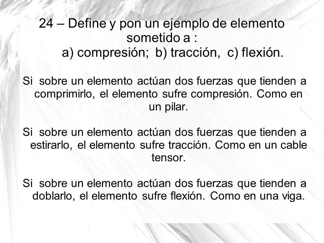 24 – Define y pon un ejemplo de elemento sometido a : a) compresión; b) tracción, c) flexión. Si sobre un elemento actúan dos fuerzas que tienden a co
