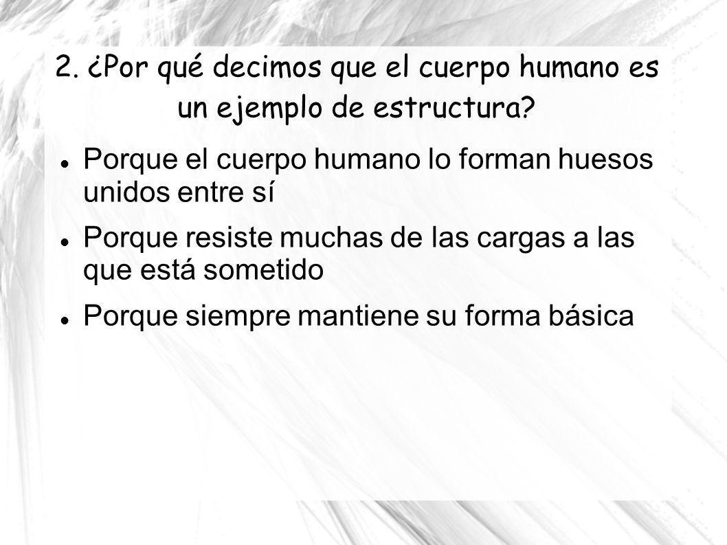 2. ¿Por qué decimos que el cuerpo humano es un ejemplo de estructura? Porque el cuerpo humano lo forman huesos unidos entre sí Porque resiste muchas d