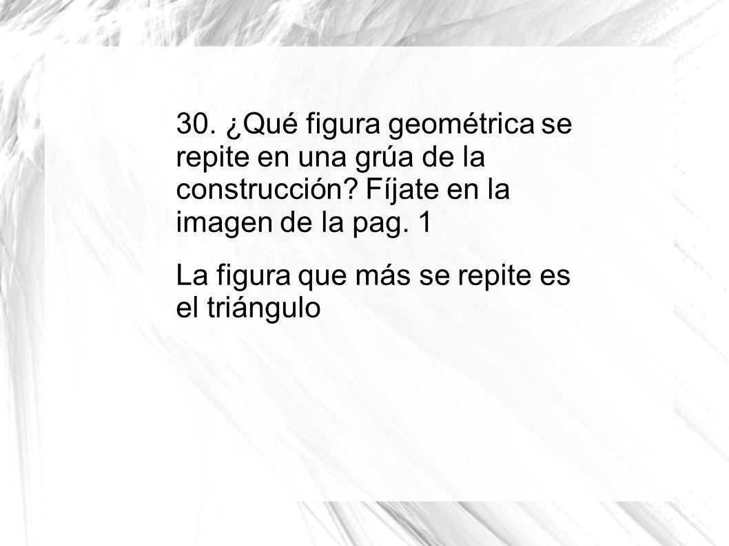 30. ¿Qué figura geométrica se repite en una grúa de la construcción? Fíjate en la imagen de la pag. 1 La figura que más se repite es el triángulo