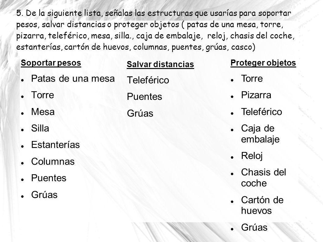 5. De la siguiente lista, señalas las estructuras que usarías para soportar pesos, salvar distancias o proteger objetos ( patas de una mesa, torre, pi