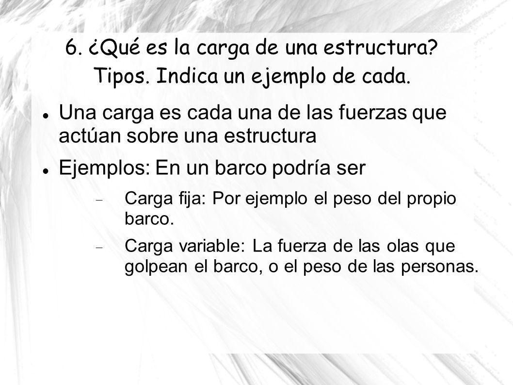 6. ¿Qué es la carga de una estructura? Tipos. Indica un ejemplo de cada. Una carga es cada una de las fuerzas que actúan sobre una estructura Ejemplos