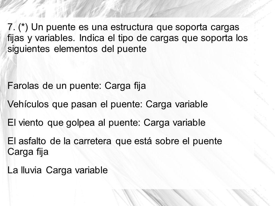 7. (*) Un puente es una estructura que soporta cargas fijas y variables. Indica el tipo de cargas que soporta los siguientes elementos del puente Faro