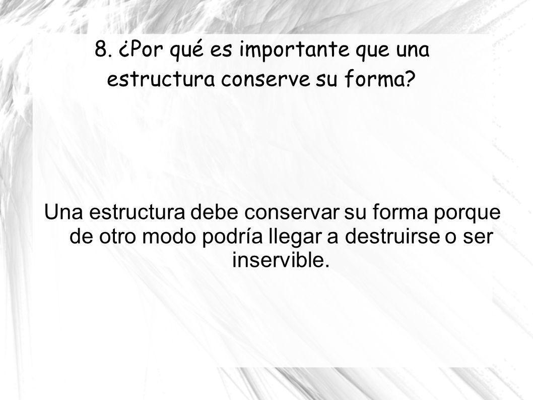 8. ¿Por qué es importante que una estructura conserve su forma? Una estructura debe conservar su forma porque de otro modo podría llegar a destruirse