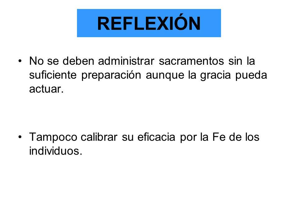 REFLEXIÓN No se deben administrar sacramentos sin la suficiente preparación aunque la gracia pueda actuar. Tampoco calibrar su eficacia por la Fe de l