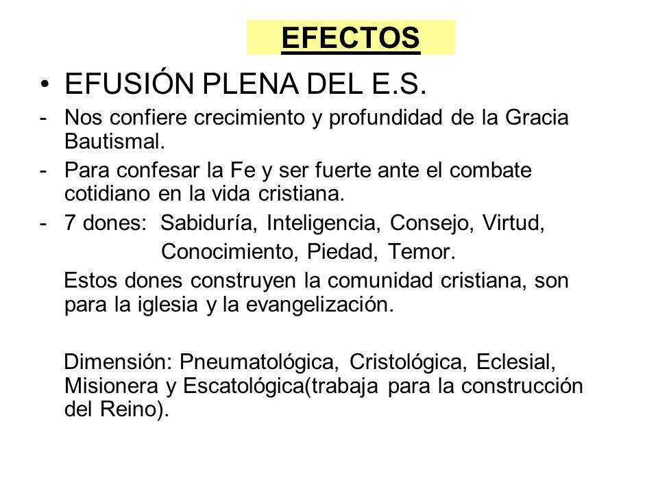 EFECTOS EFUSIÓN PLENA DEL E.S. -Nos confiere crecimiento y profundidad de la Gracia Bautismal. -Para confesar la Fe y ser fuerte ante el combate cotid
