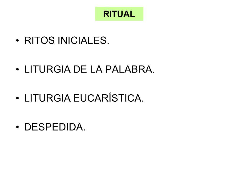 RITUAL RITOS INICIALES. LITURGIA DE LA PALABRA. LITURGIA EUCARÍSTICA. DESPEDIDA.