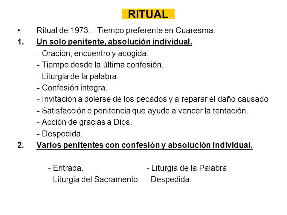 RITUAL Ritual de 1973: - Tiempo preferente en Cuaresma. 1.Un solo penitente, absolución individual. - Oración, encuentro y acogida. - Tiempo desde la