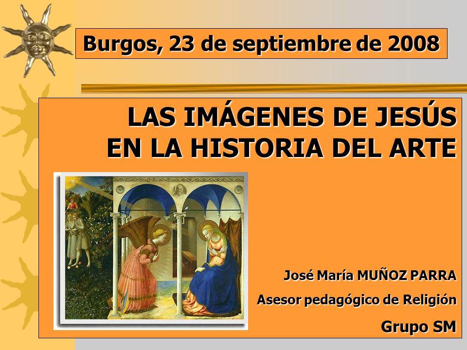 LAS IMÁGENES DE JESÚS EN LA HISTORIA DEL ARTE LAS IMÁGENES DE JESÚS EN LA HISTORIA DEL ARTE José María MUÑOZ PARRA José María MUÑOZ PARRA Asesor pedagógico de Religión Asesor pedagógico de Religión Grupo SM Burgos, 23 de septiembre de 2008