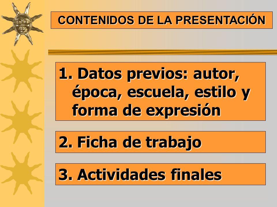 1. Datos previos: autor, época, escuela, estilo y forma de expresión CONTENIDOS DE LA PRESENTACIÓN 2. Ficha de trabajo 3. Actividades finales