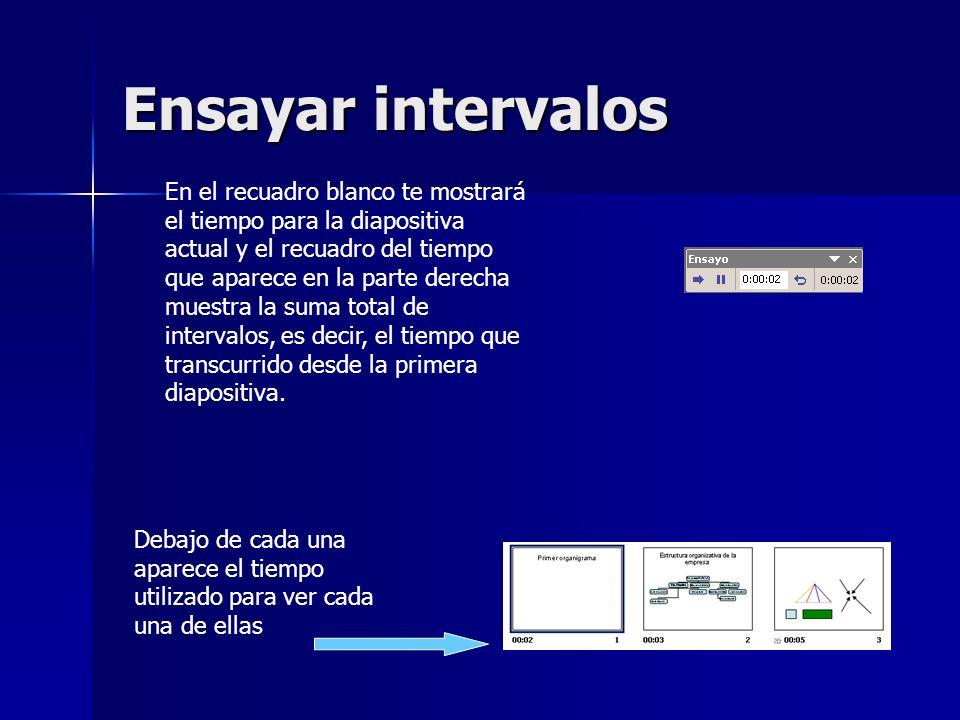 Ensayar intervalos En el recuadro blanco te mostrará el tiempo para la diapositiva actual y el recuadro del tiempo que aparece en la parte derecha mue