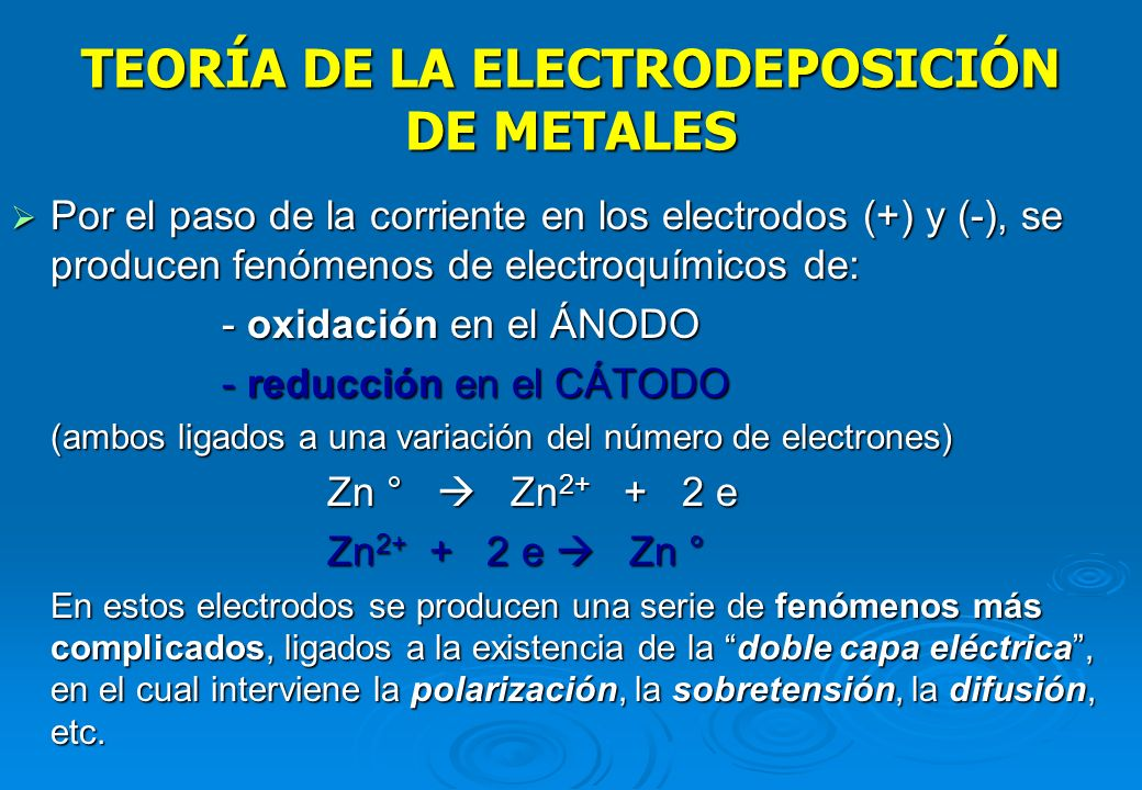 TEORÍA DE LA ELECTRODEPOSICIÓN DE METALES Al aplicar un potencial a los electrodos sumergidos en la solución los iones cargados eléctricamente se pone
