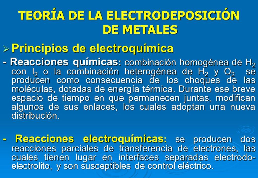 TEORÍA DE LA ELECTRODEPOSICIÓN DE METALES Por el paso de la corriente en los electrodos (+) y (-), se producen fenómenos de electroquímicos de: Por el