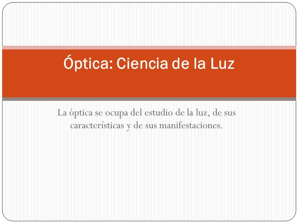 La óptica se ocupa del estudio de la luz, de sus características y de sus manifestaciones. Óptica: Ciencia de la Luz