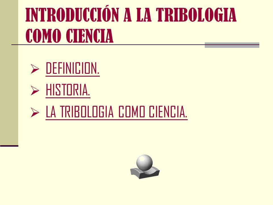 DEFINICIÓN: La palabra Tribología se deriva del término griego tribos, el cual puede entenderse como frotamiento o rozamiento , así que la traducción literal de la palabra podría ser, la ciencia del frotamiento .