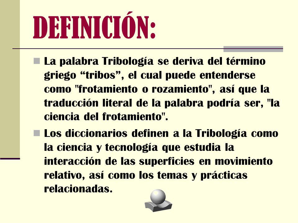DEFINICIÓN: La palabra Tribología se deriva del término griego tribos, el cual puede entenderse como