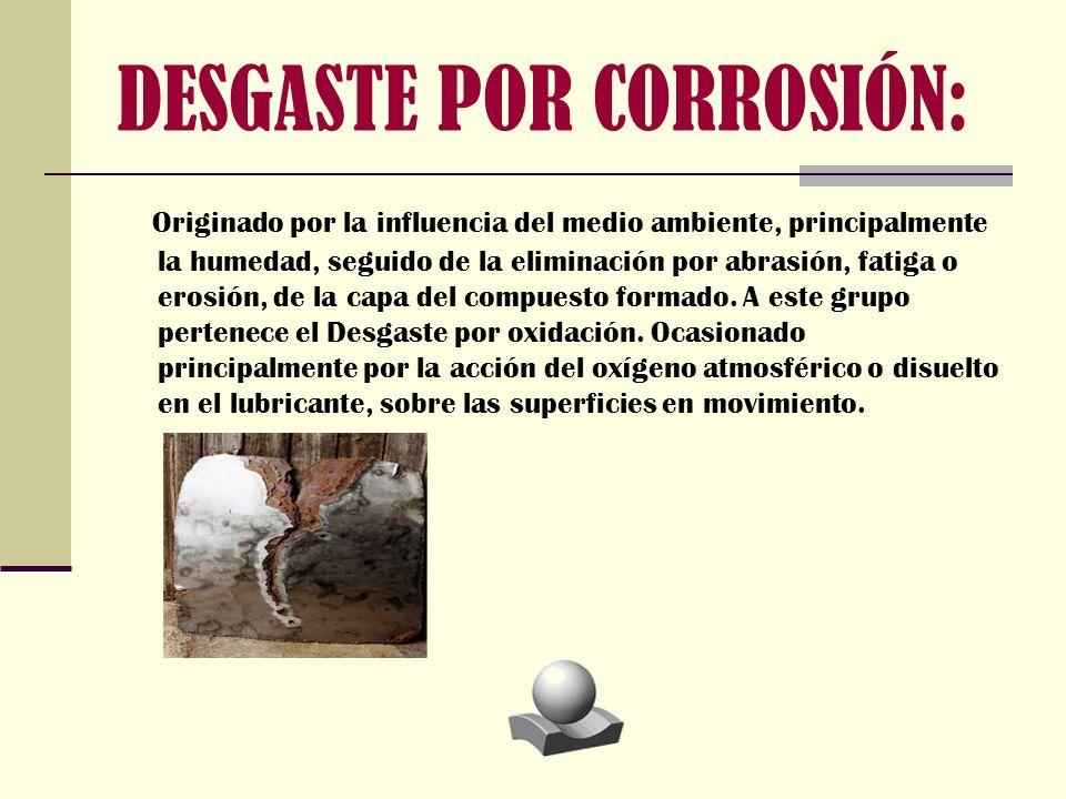 DESGASTE POR CORROSIÓN: O riginado por la influencia del medio ambiente, principalmente la humedad, seguido de la eliminación por abrasión, fatiga o e