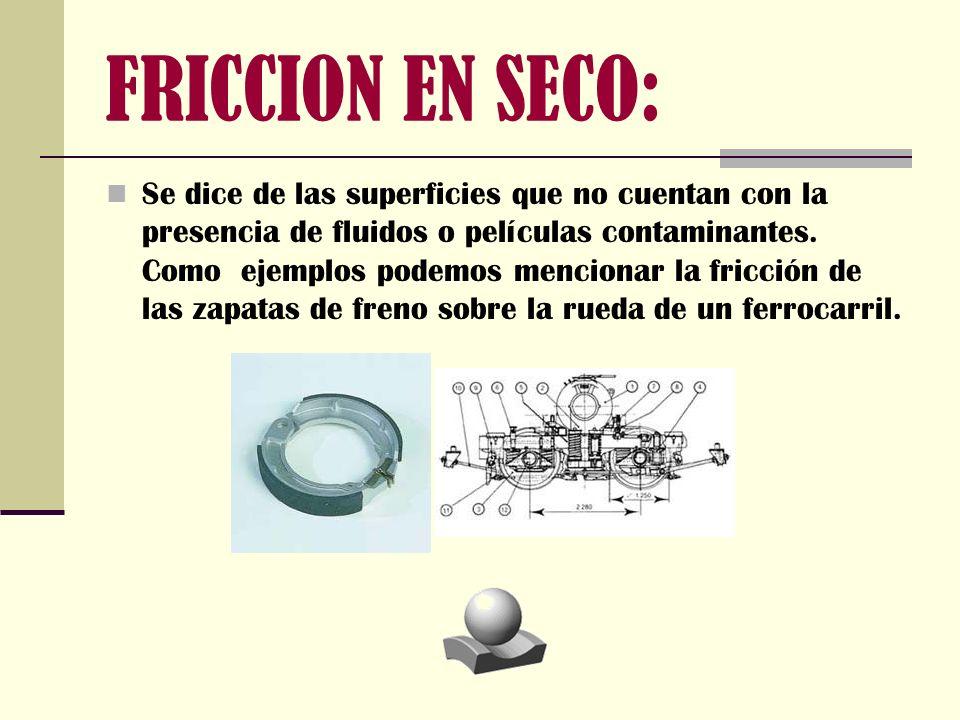FRICCION EN SECO: Se dice de las superficies que no cuentan con la presencia de fluidos o películas contaminantes. Como ejemplos podemos mencionar la