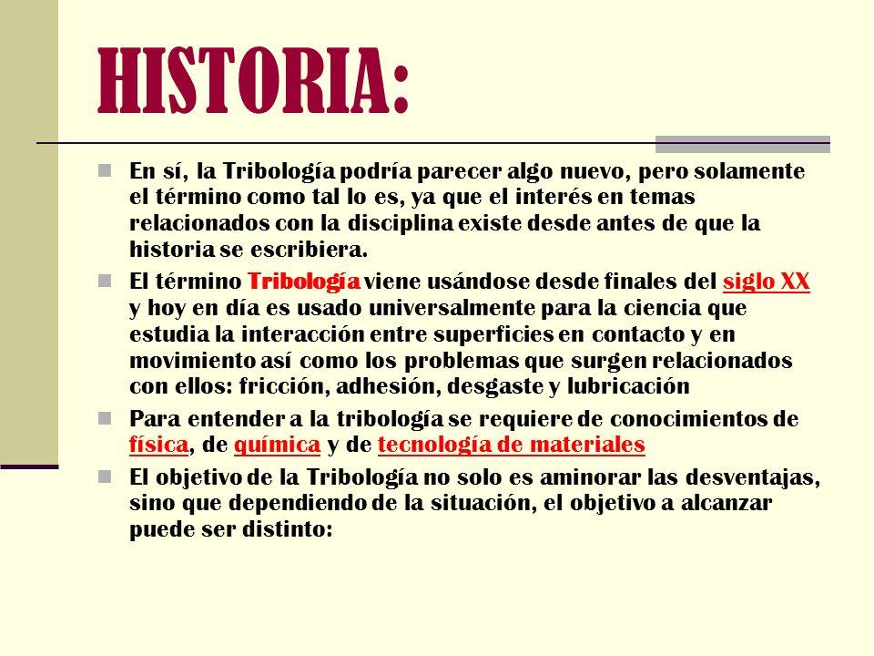 HISTORIA: En sí, la Tribología podría parecer algo nuevo, pero solamente el término como tal lo es, ya que el interés en temas relacionados con la dis