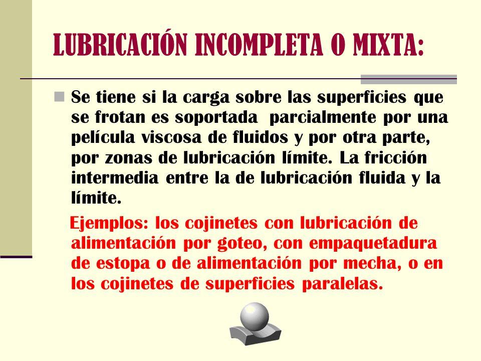 LUBRICACIÓN INCOMPLETA O MIXTA: Se tiene si la carga sobre las superficies que se frotan es soportada parcialmente por una película viscosa de fluidos