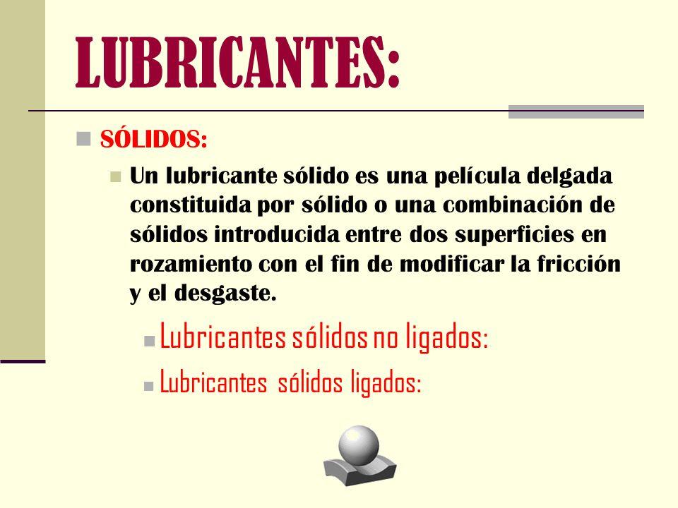SÓLIDOS: Un lubricante sólido es una película delgada constituida por sólido o una combinación de sólidos introducida entre dos superficies en rozamie