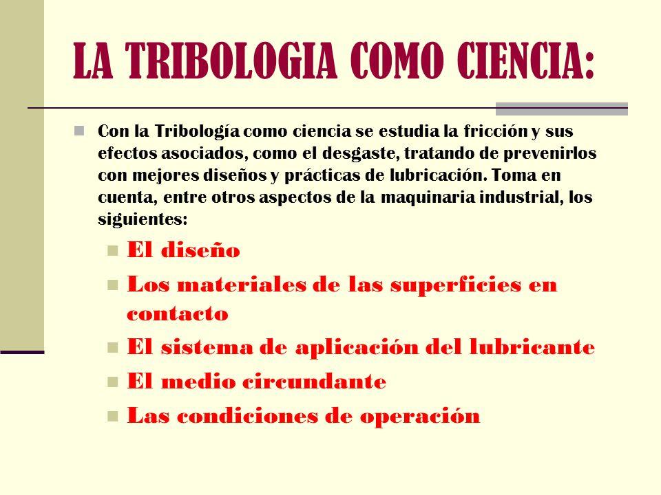 LA TRIBOLOGIA COMO CIENCIA: Con la Tribología como ciencia se estudia la fricción y sus efectos asociados, como el desgaste, tratando de prevenirlos c