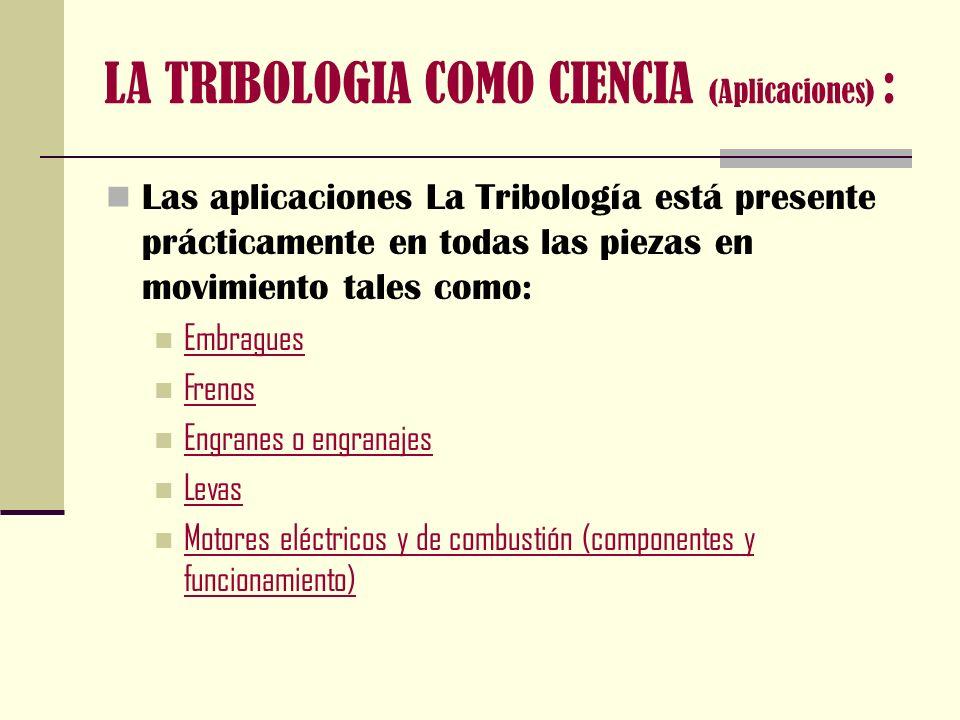 LA TRIBOLOGIA COMO CIENCIA (Aplicaciones) : Turbinas Compresores Extrusión Rolado Fundición Forja Procesos de corte (herramientas y fluidos) Elementos de almacenamiento magnético Prótesis articulares (cuerpo humano)