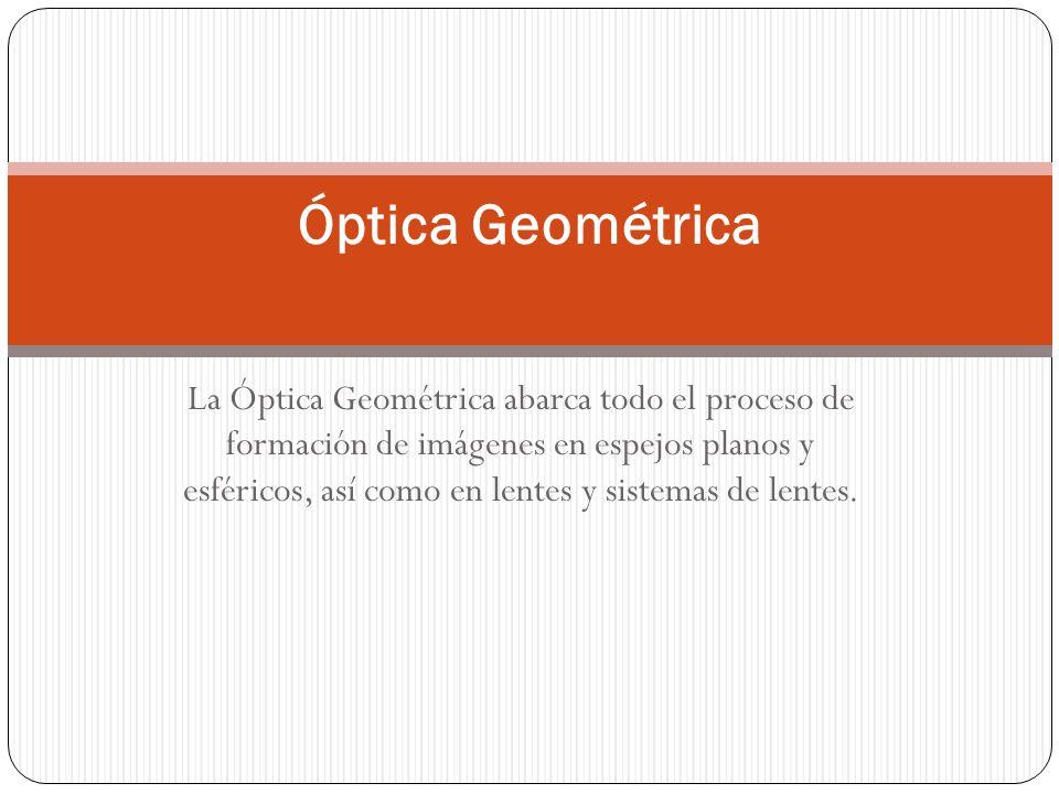 La Óptica Geométrica abarca todo el proceso de formación de imágenes en espejos planos y esféricos, así como en lentes y sistemas de lentes. Óptica Ge
