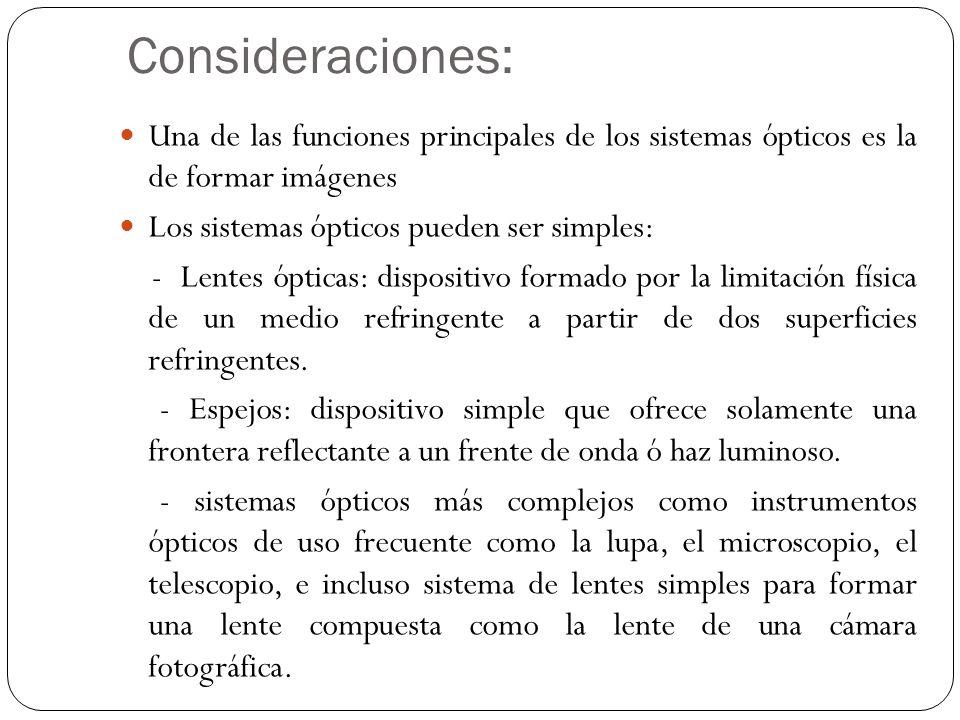 Consideraciones: Una de las funciones principales de los sistemas ópticos es la de formar imágenes Los sistemas ópticos pueden ser simples: - Lentes ó