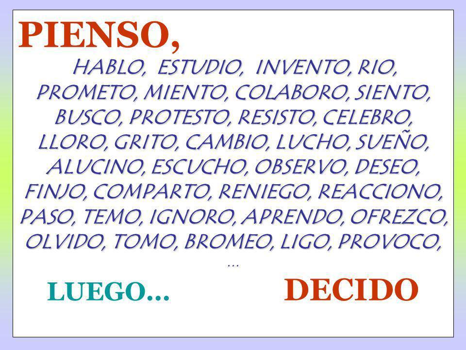 PIENSO, HABLO, ESTUDIO, INVENTO, RIO, PROMETO, MIENTO, COLABORO, SIENTO, BUSCO, PROTESTO, RESISTO, CELEBRO, LLORO, GRITO, CAMBIO, LUCHO, SUEÑO, ALUCIN