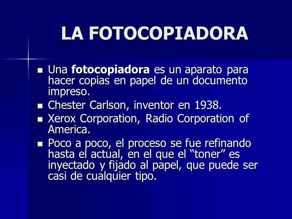 LA FOTOCOPIADORA Una fotocopiadora es un aparato para hacer copias en papel de un documento impreso. Una fotocopiadora es un aparato para hacer copias