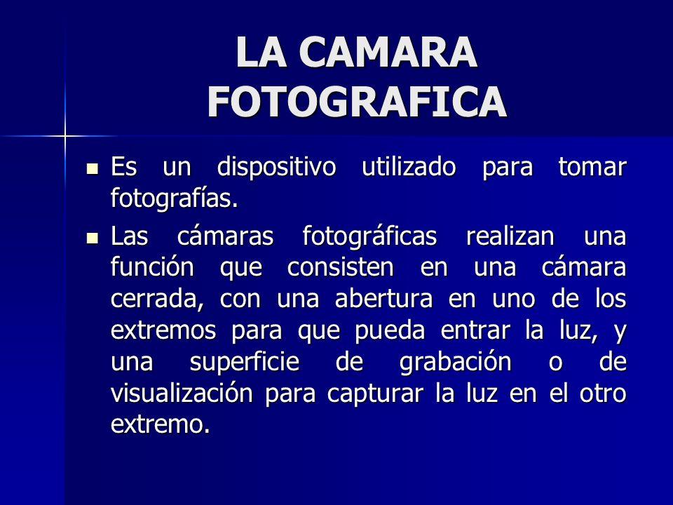 LA CAMARA FOTOGRAFICA Es un dispositivo utilizado para tomar fotografías. Es un dispositivo utilizado para tomar fotografías. Las cámaras fotográficas