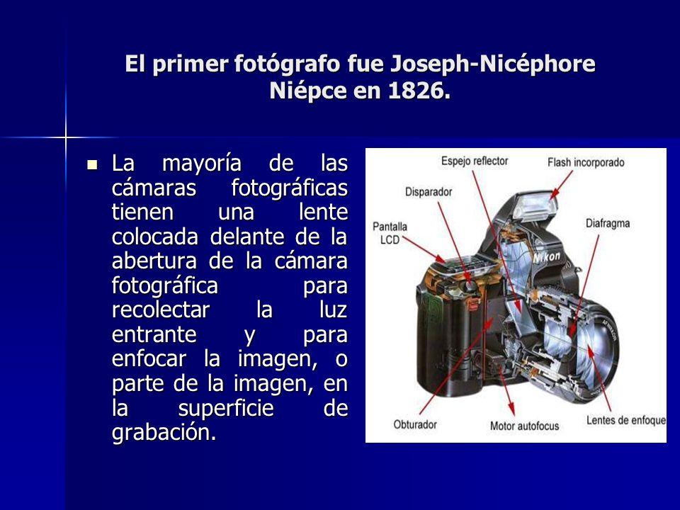 El primer fotógrafo fue Joseph-Nicéphore Niépce en 1826. La mayoría de las cámaras fotográficas tienen una lente colocada delante de la abertura de la