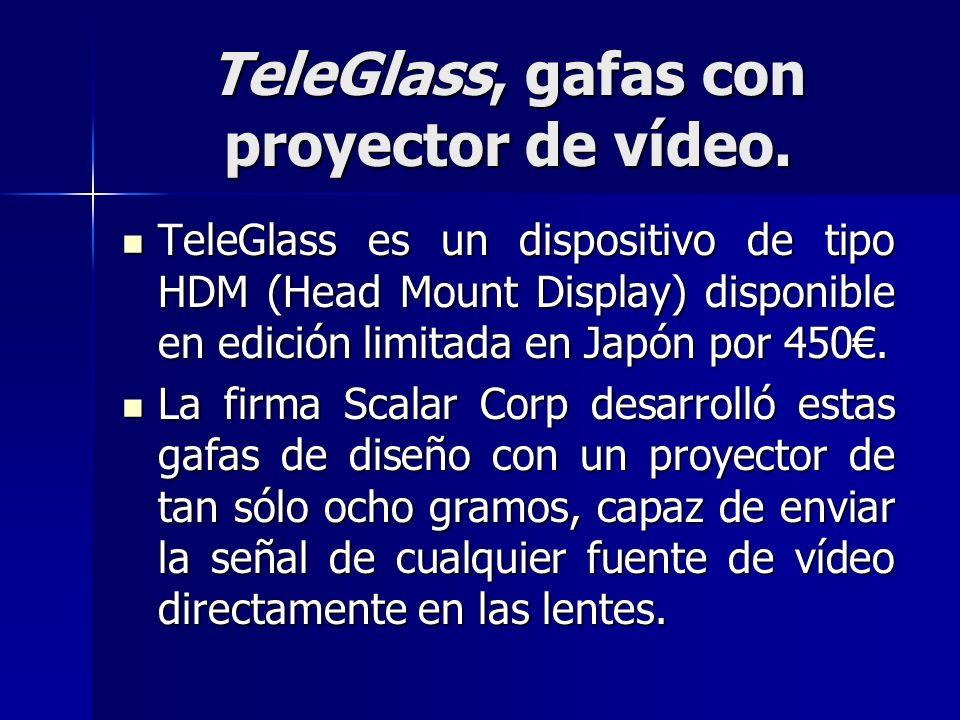 TeleGlass, gafas con proyector de vídeo. TeleGlass es un dispositivo de tipo HDM (Head Mount Display) disponible en edición limitada en Japón por 450.