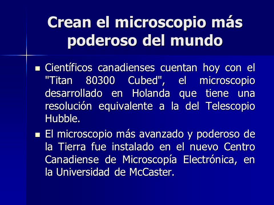 Crean el microscopio más poderoso del mundo Científicos canadienses cuentan hoy con el