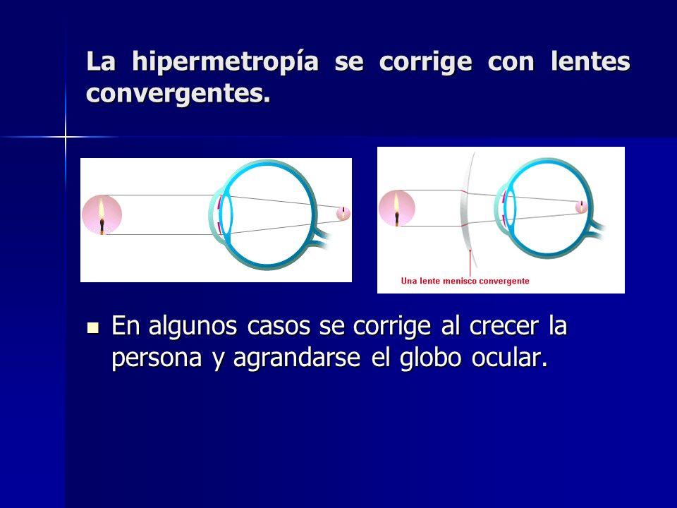 La hipermetropía se corrige con lentes convergentes. En algunos casos se corrige al crecer la persona y agrandarse el globo ocular.