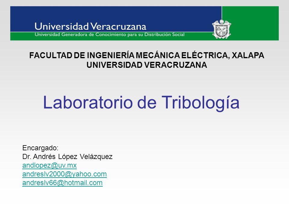 Laboratorio de Tribología Encargado: Dr. Andrés López Velázquez andlopez@uv.mx andreslv2000@yahoo.com andreslv66@hotmail.com FACULTAD DE INGENIERÍA ME