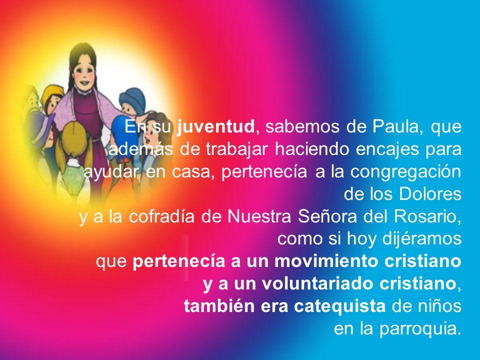 En su juventud, sabemos de Paula, que además de trabajar haciendo encajes para ayudar en casa, pertenecía a la congregación de los Dolores y a la cofr