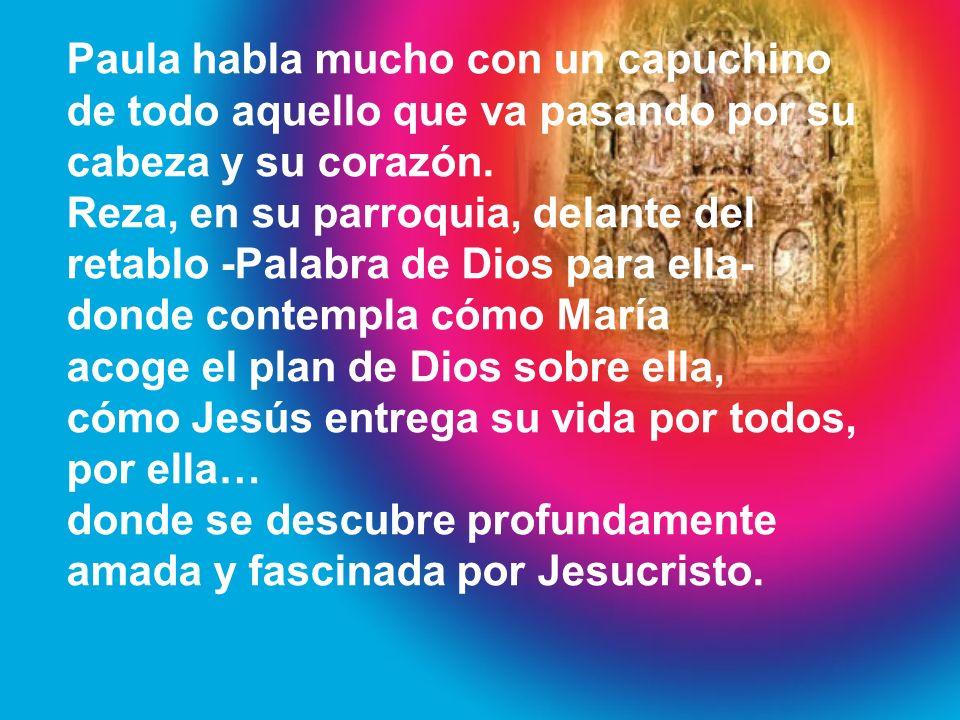 Paula habla mucho con un capuchino de todo aquello que va pasando por su cabeza y su corazón. Reza, en su parroquia, delante del retablo -Palabra de D