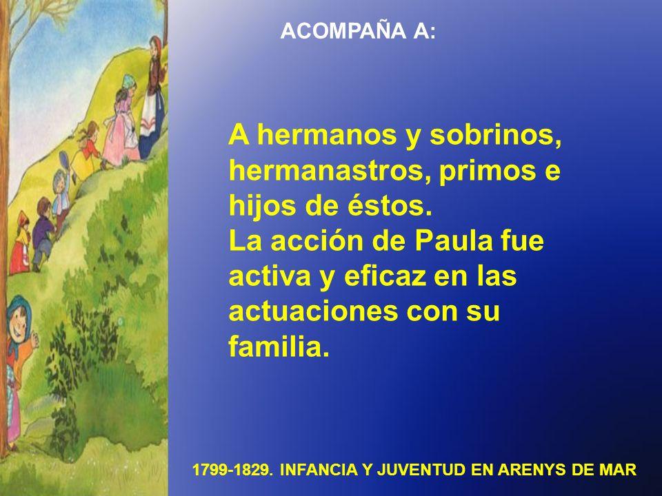 1799-1829. INFANCIA Y JUVENTUD EN ARENYS DE MAR ACOMPAÑA A: A hermanos y sobrinos, hermanastros, primos e hijos de éstos. La acción de Paula fue activ