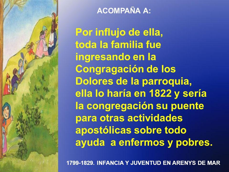 1799-1829. INFANCIA Y JUVENTUD EN ARENYS DE MAR ACOMPAÑA A: Por influjo de ella, toda la familia fue ingresando en la Congragación de los Dolores de l
