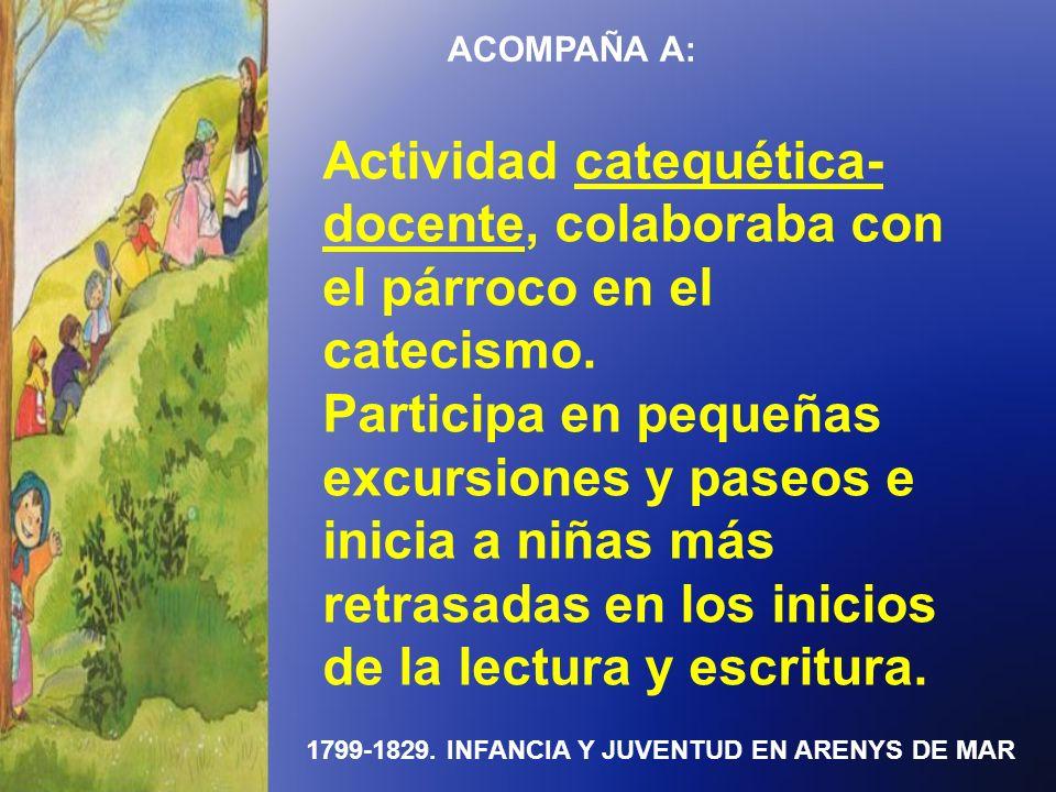 1799-1829. INFANCIA Y JUVENTUD EN ARENYS DE MAR ACOMPAÑA A: Actividad catequética- docente, colaboraba con el párroco en el catecismo. Participa en pe