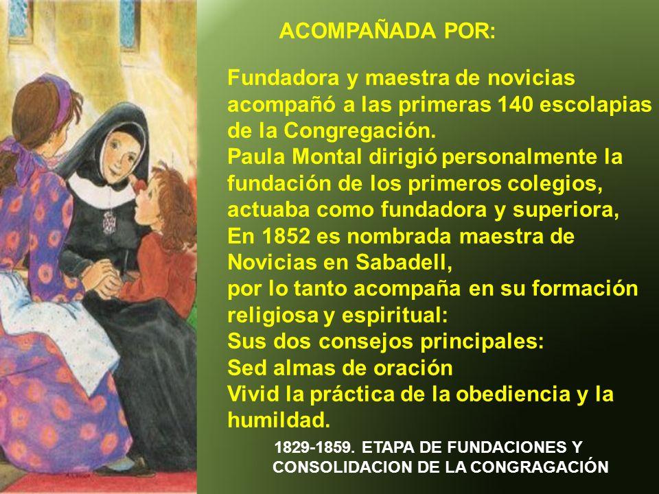 ACOMPAÑADA POR: 1829-1859. ETAPA DE FUNDACIONES Y CONSOLIDACION DE LA CONGRAGACIÓN Fundadora y maestra de novicias acompañó a las primeras 140 escolap
