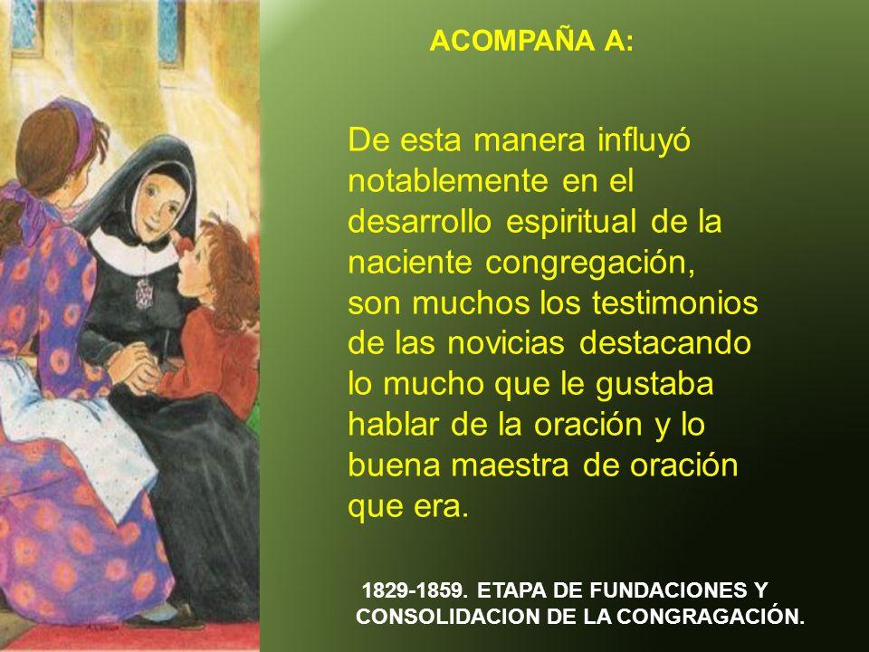 ACOMPAÑA A: 1829-1859. ETAPA DE FUNDACIONES Y CONSOLIDACION DE LA CONGRAGACIÓN. De esta manera influyó notablemente en el desarrollo espiritual de la