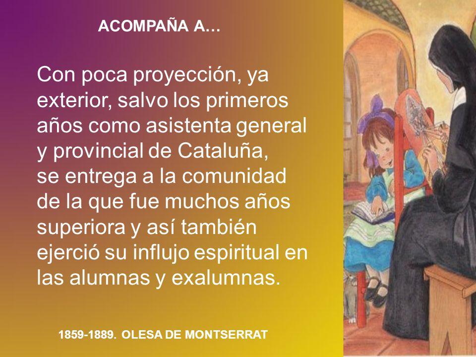 ACOMPAÑA A… 1859-1889. OLESA DE MONTSERRAT Con poca proyección, ya exterior, salvo los primeros años como asistenta general y provincial de Cataluña,