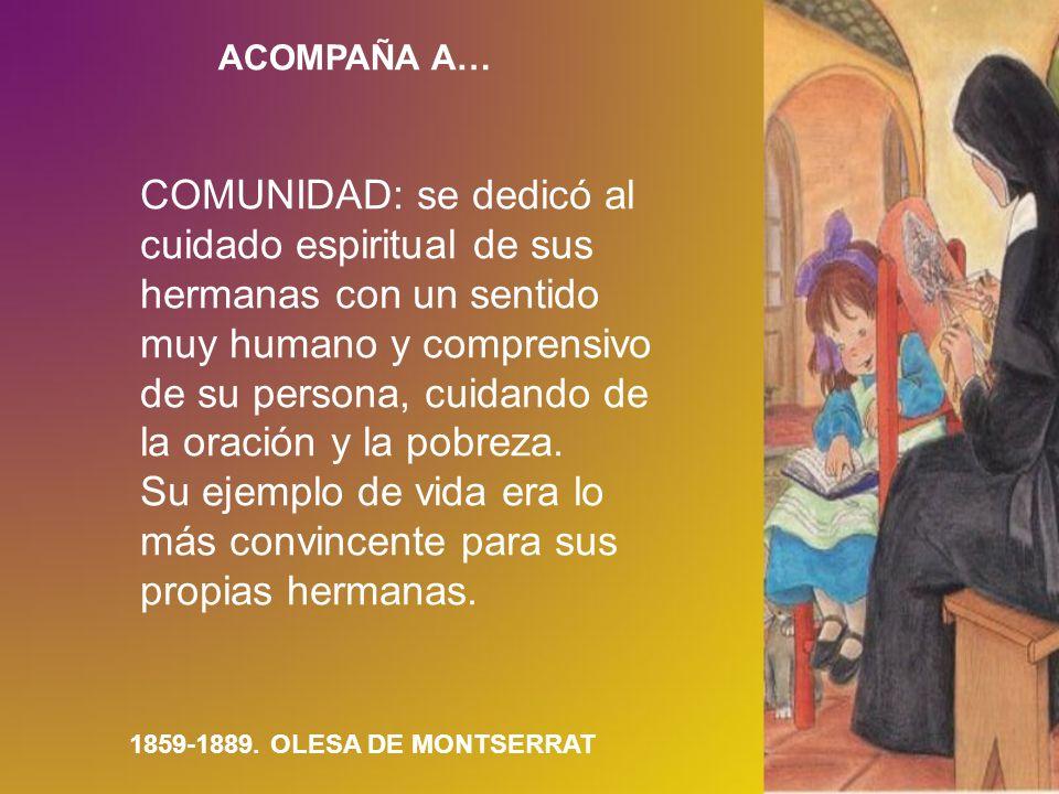 ACOMPAÑA A… 1859-1889. OLESA DE MONTSERRAT COMUNIDAD: se dedicó al cuidado espiritual de sus hermanas con un sentido muy humano y comprensivo de su pe