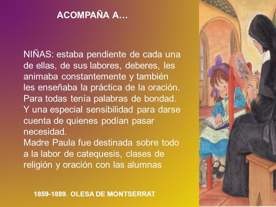 ACOMPAÑA A… 1859-1889. OLESA DE MONTSERRAT NIÑAS: estaba pendiente de cada una de ellas, de sus labores, deberes, les animaba constantemente y también