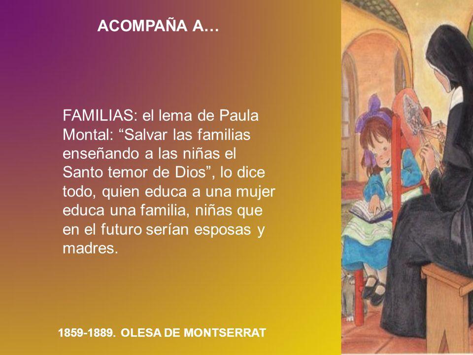ACOMPAÑA A… 1859-1889. OLESA DE MONTSERRAT FAMILIAS: el lema de Paula Montal: Salvar las familias enseñando a las niñas el Santo temor de Dios, lo dic